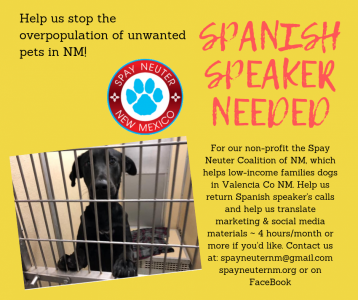 Volunteers needed to help us stop the overpopulation of unwanted dogs in our state. SPANISH SPEAKER needed too! This is a fun team focused currently on Valencia County but wishing to expand. Visit spayneuternm.org or our facebook page at Spay-Neuter Coalition of New Mexico, or spayneuternm@gmail.com  ~ Thank you!